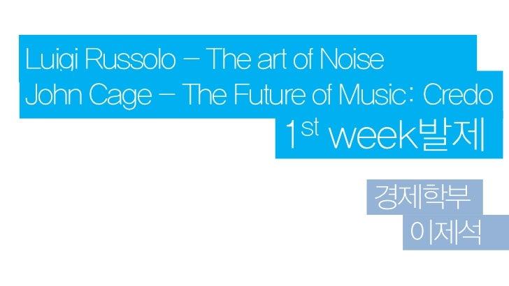 Luigi Russolo - The art of NoiseJohn Cage - The Future of Music: Credo                    1st week발제                      ...