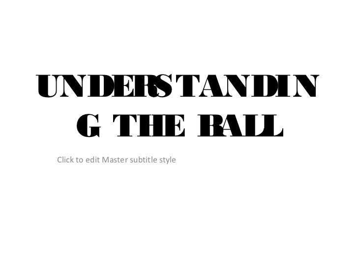 UNDER STANDIN  G THE BALL Click to edit Master subtitle style