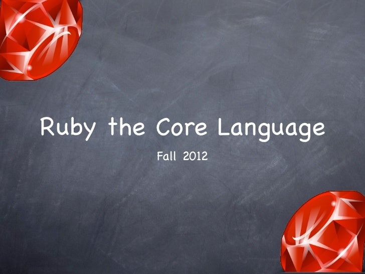 Ruby the Core Language         Fall 2012