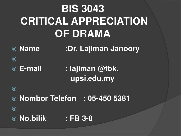 BIS 3043    CRITICAL APPRECIATION          OF DRAMA   Name       :Dr. Lajiman Janoory   E-mail     : lajiman @fbk.     ...