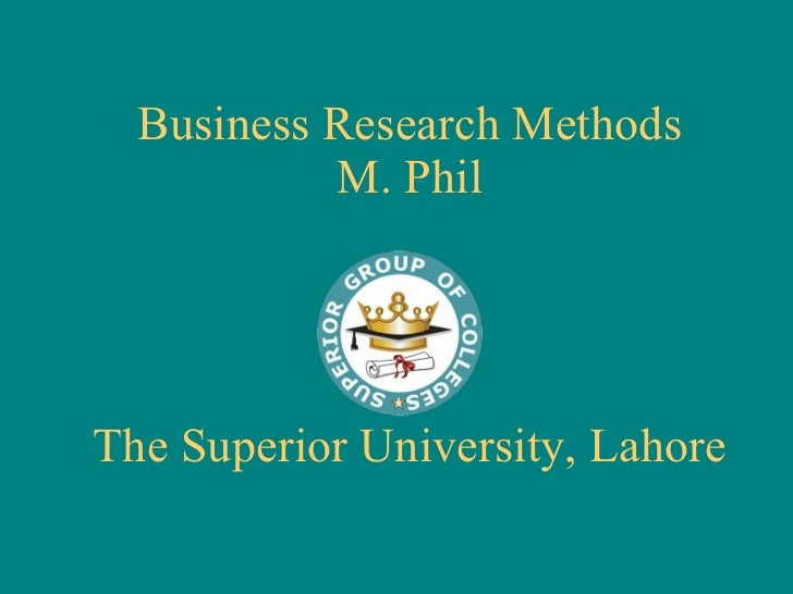 Business Research Methods M. Phil The Superior University, Lahore