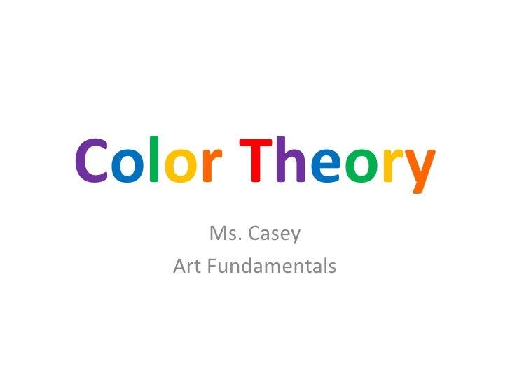 ColorTheory<br />Ms. Casey<br />Art Fundamentals<br />