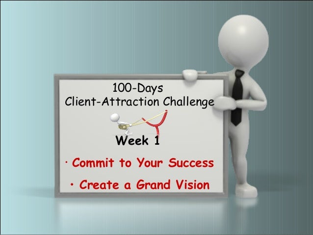 100-DaysClient-Attraction Challenge             Week 1•   Commit to Your Success    • Create a Grand Vision        www.myC...