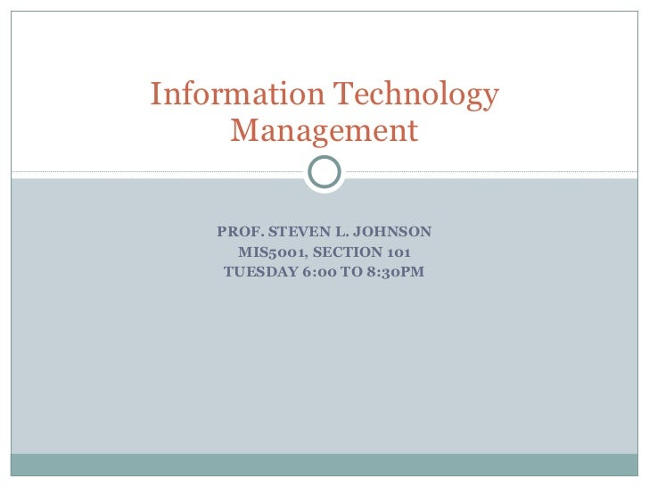 PROF. STEVEN L. JOHNSON MIS5001, SECTION 101 TUESDAY 6:00 TO 8:30PM Information Technology Management