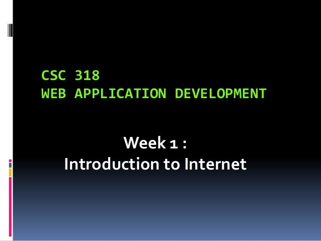 CSC 318 WEB APPLICATION DEVELOPMENT  Week 1 : Introduction to Internet