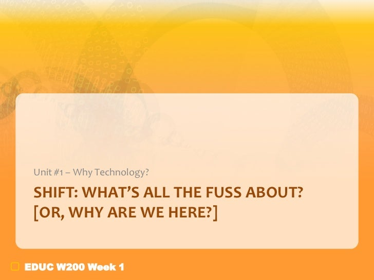 Unit #1 – Why Technology? SHIFT: WHAT'S ALL THE FUSS ABOUT? [OR, WHY ARE WE HERE?]EDUC W200 Week 1