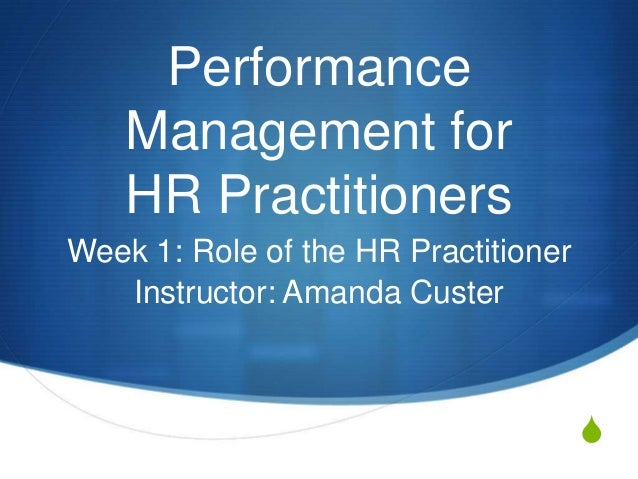 Performance    Management for    HR PractitionersWeek 1: Role of the HR Practitioner   Instructor: Amanda Custer          ...