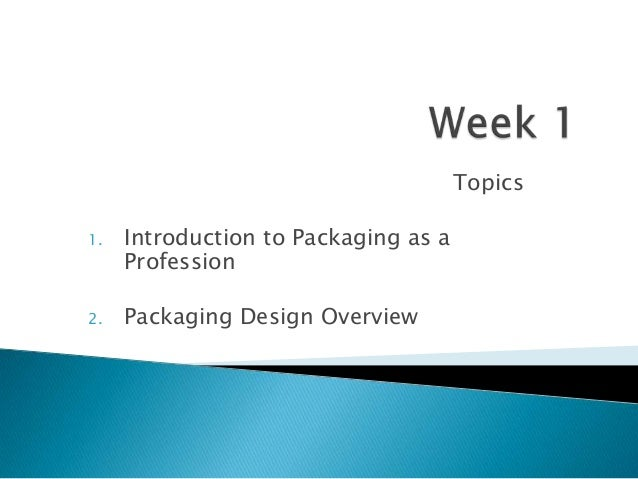 Topics1. Introduction to Packaging as aProfession2. Packaging Design Overview