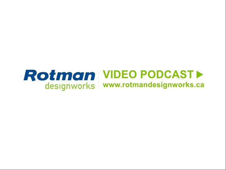 VIDEO PODCAST                                                                  www.rotmandesignworks.ca     2010 Business ...