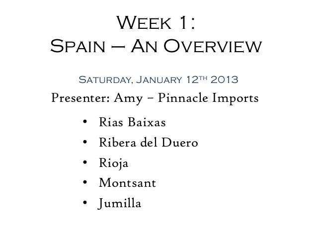 Week 1:Spain – An Overview    Saturday, January 12th 2013Presenter: Amy – Pinnacle Imports     •   Rias Baixas     •   Rib...