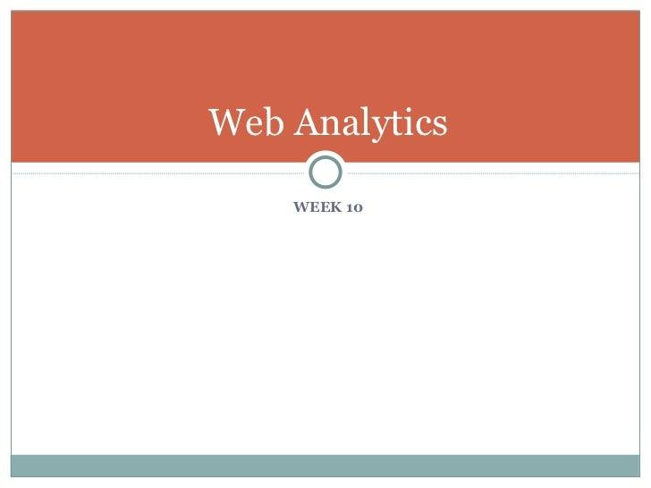 <ul><li>WEEK 10 </li></ul>Web Analytics
