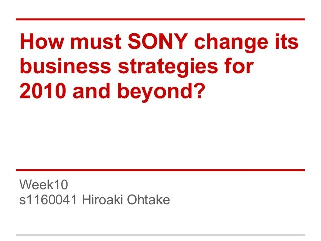 How must SONY change itsbusiness strategies for2010 and beyond?Week10s1160041 Hiroaki Ohtake