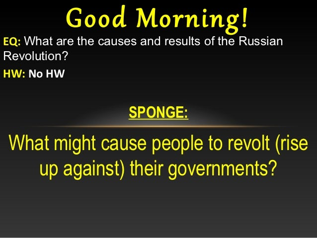 Good Morning!EQ: What are the causes and results of the RussianRevolution?HW: No HW                      SPONGE:What might...