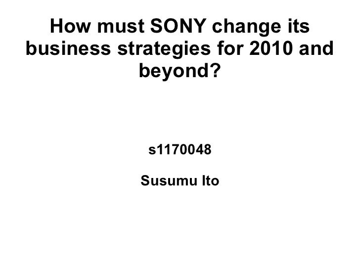 How must SONY change itsbusiness strategies for 2010 and           beyond?            s1170048           Susumu Ito