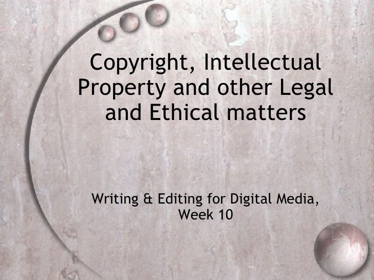 Copyright, Intellectual Property and other Legal and Ethical matters Writing & Editing for Digital Media, Week 10
