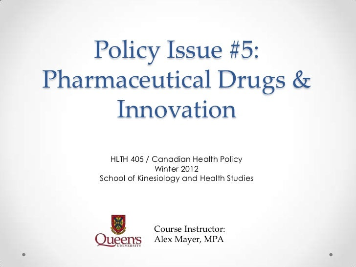 Policy Issue #5:Pharmaceutical Drugs &      Innovation      HLTH 405 / Canadian Health Policy                  Winter 2012...