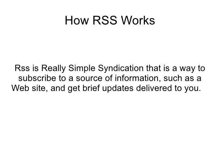 How RSS Works   Rss is Really Simple Syndication that is a way to  subscribe to a source of information, such as a Web sit...