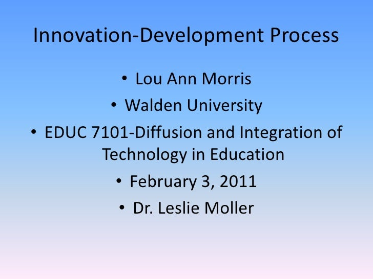 Innovation-Development Process<br />Lou Ann Morris<br />Walden University<br />EDUC 7101-Diffusion and Integration of Tech...