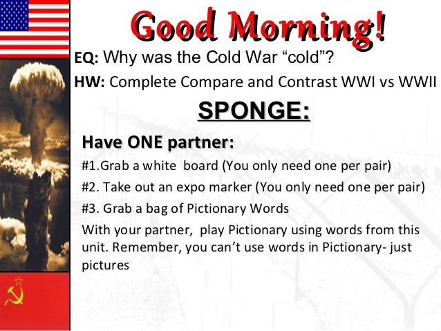 "Good Morning!EQ: Why was the Cold War ""cold""?HW: Complete Compare and Contrast WWI vs WWII                  SPONGE:Have ON..."