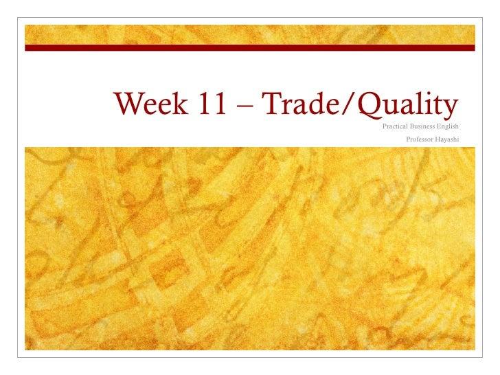 Week 11 – Trade/Quality                 Practical Business English                         Professor Hayashi