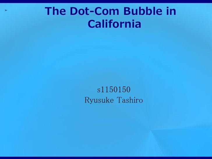 ➢    The Dot-Com Bubble in           California             s1150150          Ryusuke Tashiro