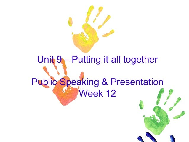 Unit 9 – Putting it all together Public Speaking & Presentation Week 12