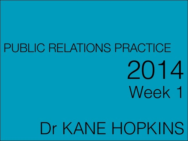 PUBLIC RELATIONS PRACTICE  2014 Week 1 !  Dr KANE HOPKINS