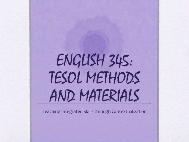 ENGLISH 345: TESOL METHODS AND MATERIALS Teaching Integrated Skills through contextualization
