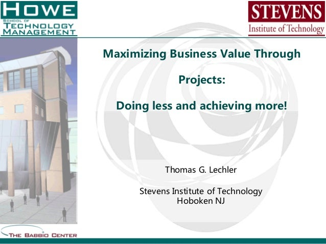 Maximizing Business Value ThroughProjects:Doing less and achieving more!Thomas G. LechlerStevens Institute of TechnologyHo...