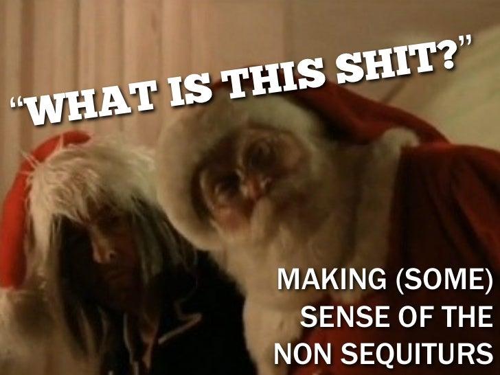 """I SS HI T? """"    AT IS TH"""" WH           MAKING (SOME)            SENSE OF THE           NON SEQUITURS"""