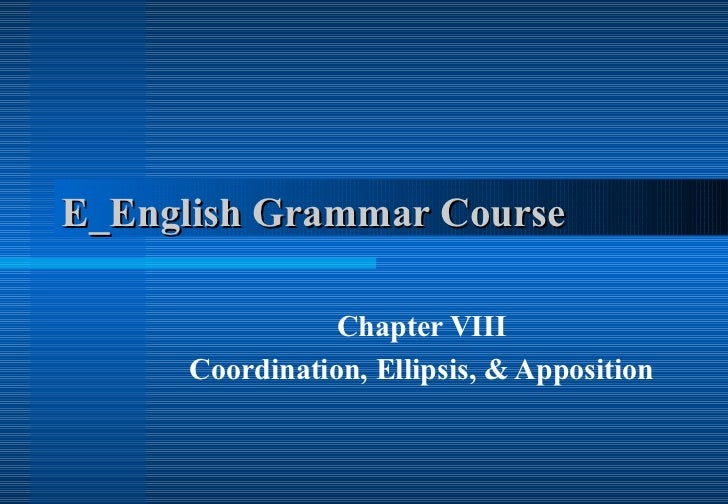 E_English Grammar Course  Chapter VIII Coordination, Ellipsis, & Apposition