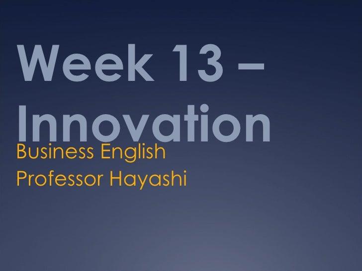 Week 13 –InnovationBusiness EnglishProfessor Hayashi