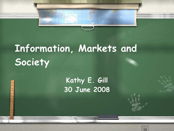 Information, Markets and Society Kathy E. Gill 30 June 2008