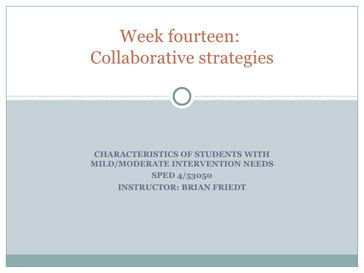CHARACTERISTICS OF STUDENTS WITH MILD/MODERATE INTERVENTION NEEDS SPED 4/53050 INSTRUCTOR: BRIAN FRIEDT Week fourteen:  Co...