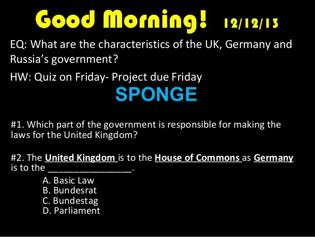 Good Morning!  12/12/13  EQ: What are the characteristics of the UK, Germany and Russia's government? HW: Quiz on Friday- ...