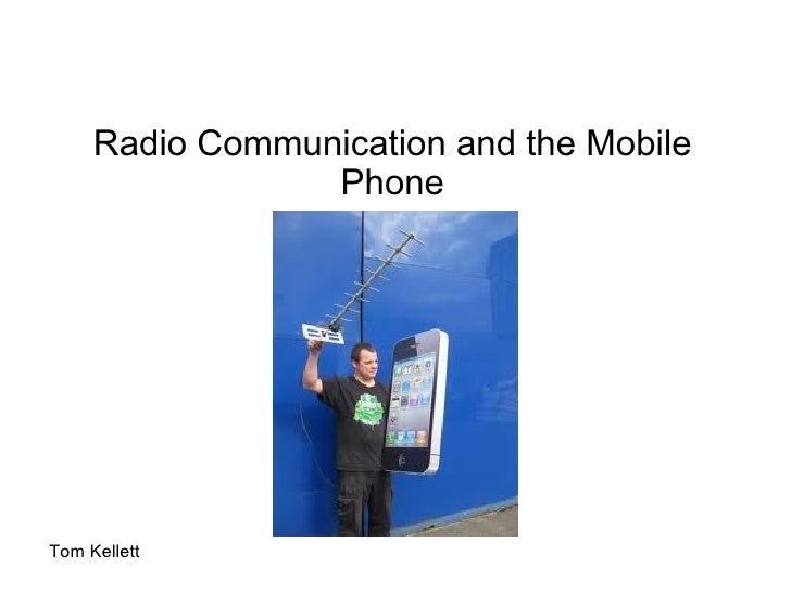 Radio Communication and the Mobile Phone Tom Kellett