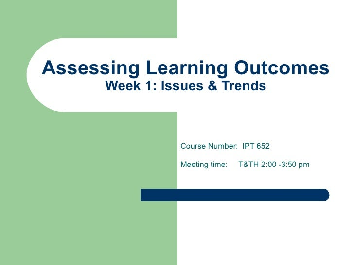Assessing Learning Outcomes Week 1: Issues & Trends Course Number:  IPT 652 Meeting time:  T&TH 2:00 -3:50 pm