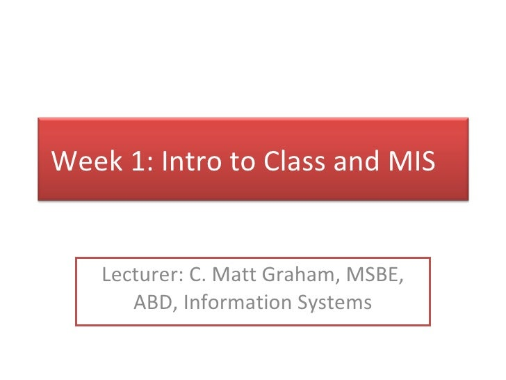 Lecturer: C. Matt Graham, MSBE, ABD, Information Systems Week 1: Intro to Class and MIS