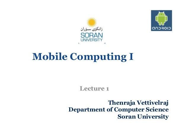 Mobile Computing I Lecture 1 Thenraja Vettivelraj Department of Computer Science Soran University