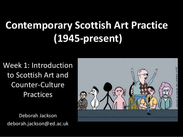 Contemporary Scottish Art Practice(1945-present)Week 1: Introductionto Scottish Art andCounter-CulturePracticesDeborah Jac...