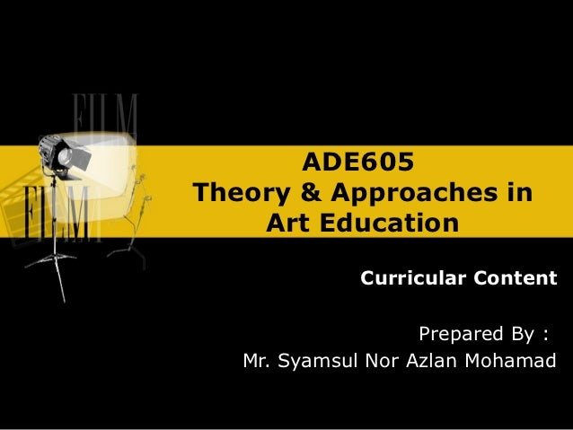 ADE605Theory & Approaches in    Art Education              Curricular Content                    Prepared By :   Mr. Syams...