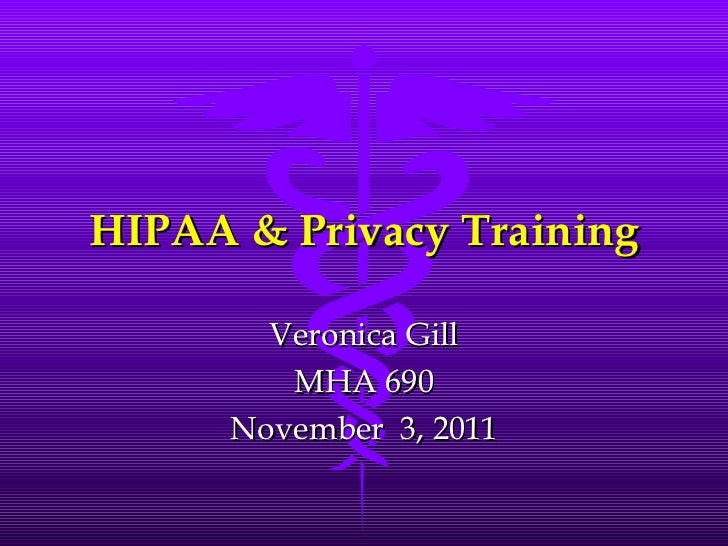 HIPAA & Privacy Training Veronica Gill MHA 690 November  3, 2011