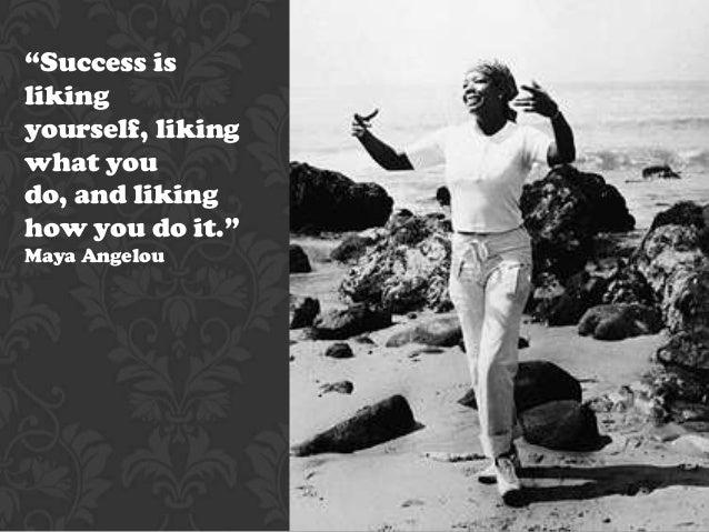 """Success islikingyourself, likingwhat youdo, and likinghow you do it.""Maya Angelou"