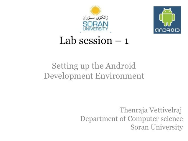 Lab session – 1 Setting up the Android Development Environment  Thenraja Vettivelraj Department of Computer science Soran ...