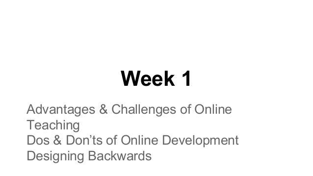 Week 1 Advantages & Challenges of Online Teaching Dos & Don'ts of Online Development Designing Backwards