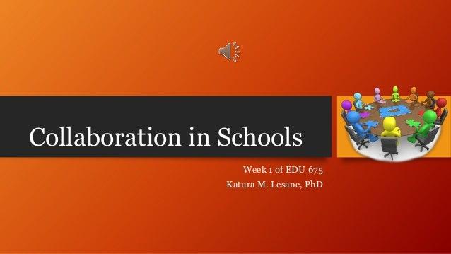 Collaboration in Schools Week 1 of EDU 675 Katura M. Lesane, PhD