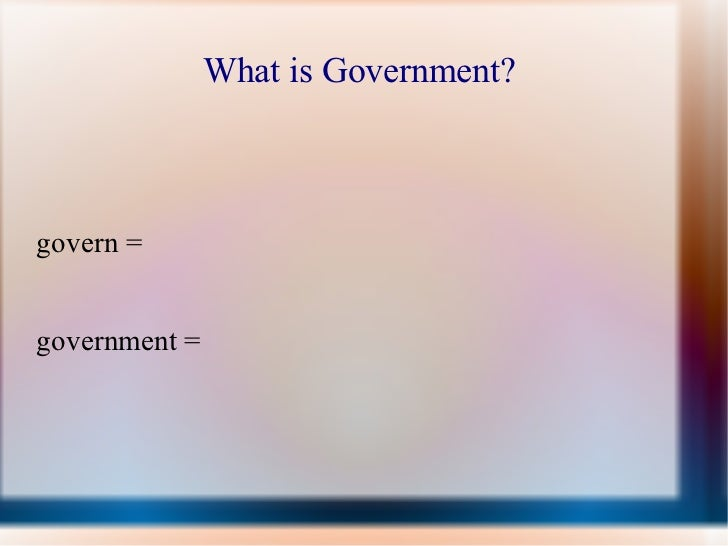 What is Government?  govern =  government =