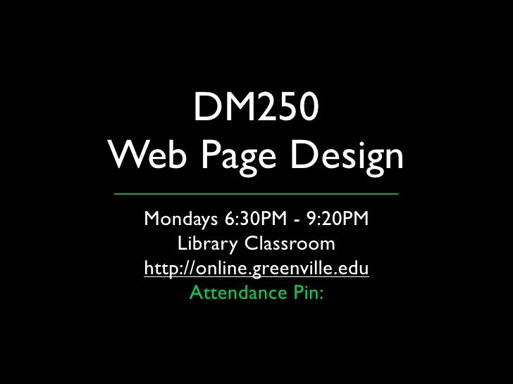 DM250 Web Page Design  Mondays 6:30PM - 9:20PM      Library Classroom  http://online.greenville.edu        Attendance Pin: