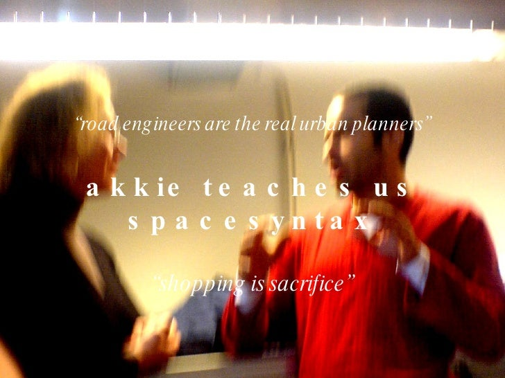 """ road engineers are the real urban planners"" akkie teaches us spacesyntax "" shopping is sacrifice"""