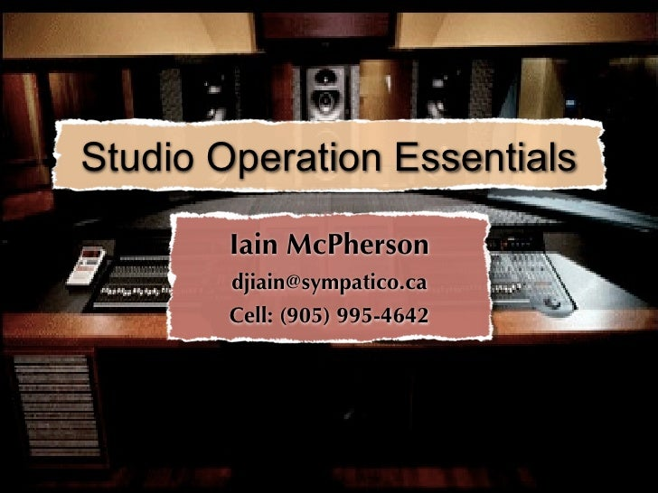 Studio Operation Essentials          Iain McPherson         djiain@sympatico.ca         Cell: (905) 995-4642